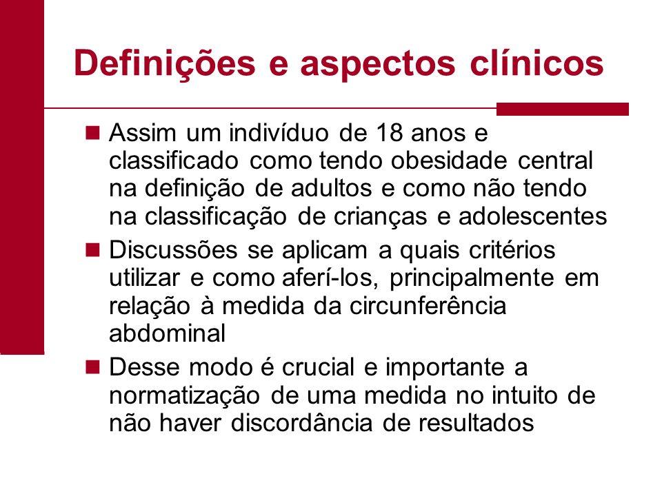 Definições e aspectos clínicos Assim um indivíduo de 18 anos e classificado como tendo obesidade central na definição de adultos e como não tendo na c