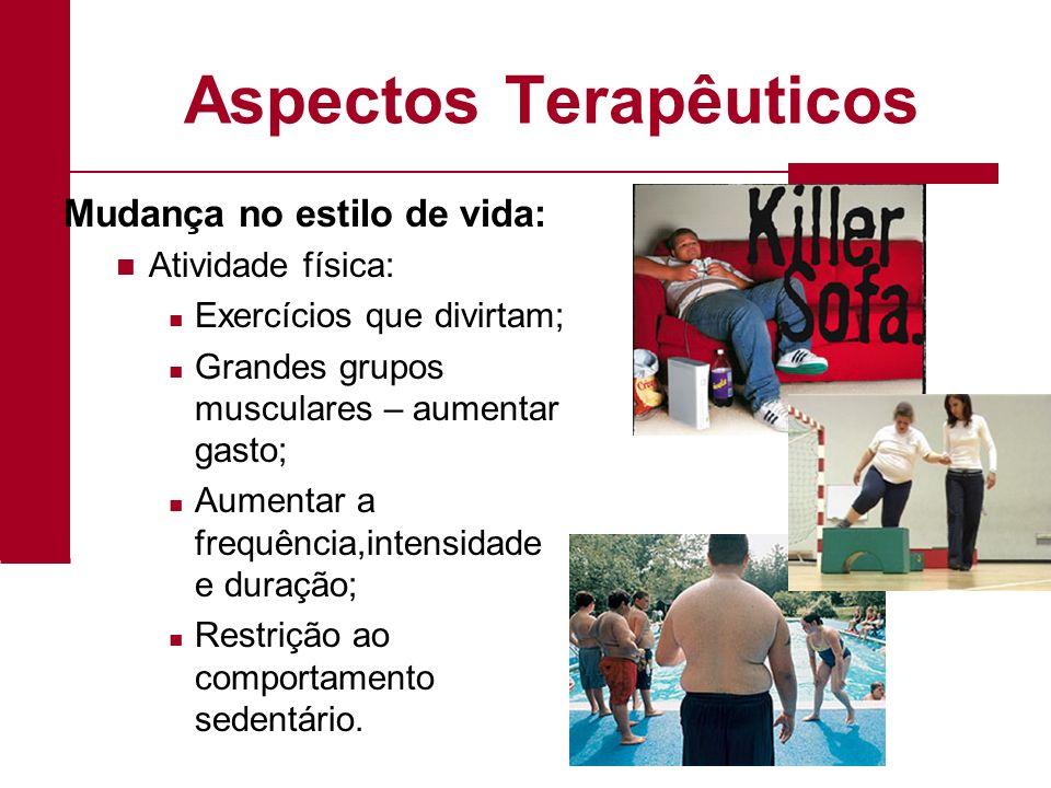 Aspectos Terapêuticos Mudança no estilo de vida: Atividade física: Exercícios que divirtam; Grandes grupos musculares – aumentar gasto; Aumentar a fre