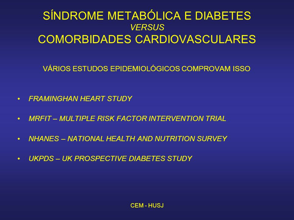 CEM - HUSJ SÍNDROME METABÓLICA E DIABETES VERSUS COMORBIDADES CARDIOVASCULARES VÁRIOS ESTUDOS EPIDEMIOLÓGICOS COMPROVAM ISSO FRAMINGHAN HEART STUDY MRFIT – MULTIPLE RISK FACTOR INTERVENTION TRIAL NHANES – NATIONAL HEALTH AND NUTRITION SURVEY UKPDS – UK PROSPECTIVE DIABETES STUDY