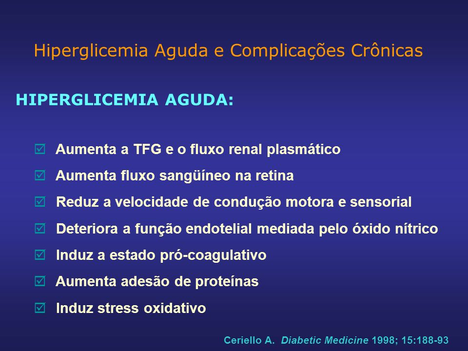 HIPERGLICEMIA AGUDA: Aumenta a TFG e o fluxo renal plasmático Aumenta fluxo sangüíneo na retina Reduz a velocidade de condução motora e sensorial Deteriora a função endotelial mediada pelo óxido nítrico Induz a estado pró-coagulativo Aumenta adesão de proteínas Induz stress oxidativo Hiperglicemia Aguda e Complicações Crônicas Ceriello A.