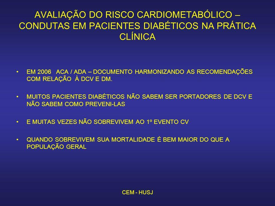 CEM - HUSJ AVALIAÇÃO DO RISCO CARDIOMETABÓLICO – CONDUTAS EM PACIENTES DIABÉTICOS NA PRÁTICA CLÍNICA EM 2006 ACA / ADA – DOCUMENTO HARMONIZANDO AS RECOMENDAÇÕES COM RELAÇÃO À DCV E DM.