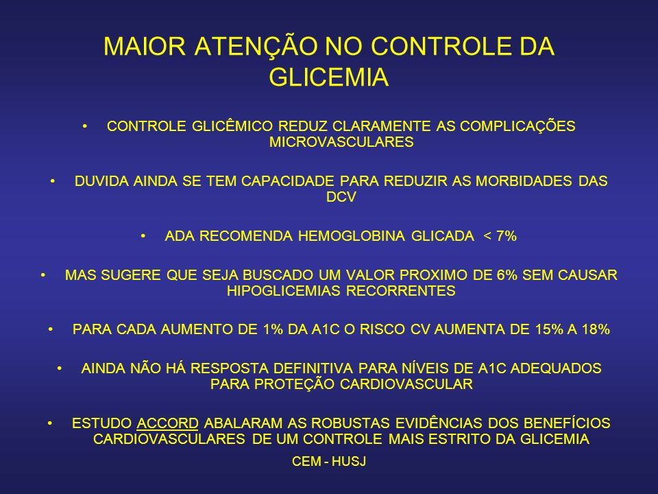 CEM - HUSJ MAIOR ATENÇÃO NO CONTROLE DA GLICEMIA CONTROLE GLICÊMICO REDUZ CLARAMENTE AS COMPLICAÇÕES MICROVASCULARES DUVIDA AINDA SE TEM CAPACIDADE PARA REDUZIR AS MORBIDADES DAS DCV ADA RECOMENDA HEMOGLOBINA GLICADA < 7% MAS SUGERE QUE SEJA BUSCADO UM VALOR PROXIMO DE 6% SEM CAUSAR HIPOGLICEMIAS RECORRENTES PARA CADA AUMENTO DE 1% DA A1C O RISCO CV AUMENTA DE 15% A 18% AINDA NÃO HÁ RESPOSTA DEFINITIVA PARA NÍVEIS DE A1C ADEQUADOS PARA PROTEÇÃO CARDIOVASCULAR ESTUDO ACCORD ABALARAM AS ROBUSTAS EVIDÊNCIAS DOS BENEFÍCIOS CARDIOVASCULARES DE UM CONTROLE MAIS ESTRITO DA GLICEMIA