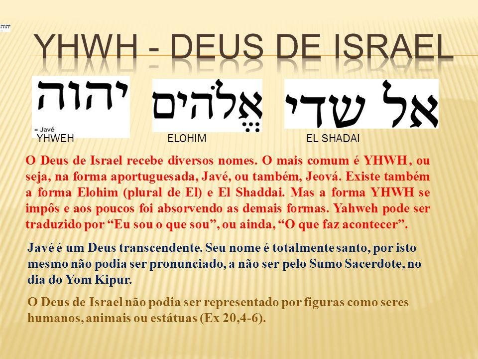 YHWEH ELOHIM EL SHADAI O Deus de Israel recebe diversos nomes. O mais comum é YHWH, ou seja, na forma aportuguesada, Javé, ou também, Jeová. Existe ta