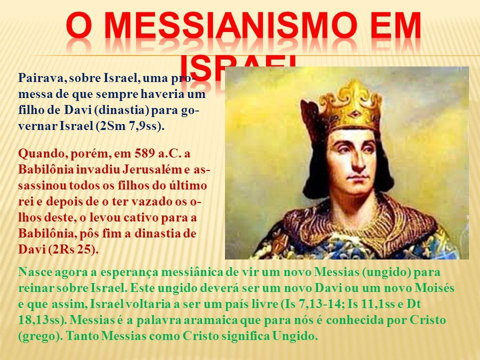 Pairava, sobre Israel, uma pro- messa de que sempre haveria um filho de Davi (dinastia) para go- vernar Israel (2Sm 7,9ss). Quando, porém, em 589 a.C.