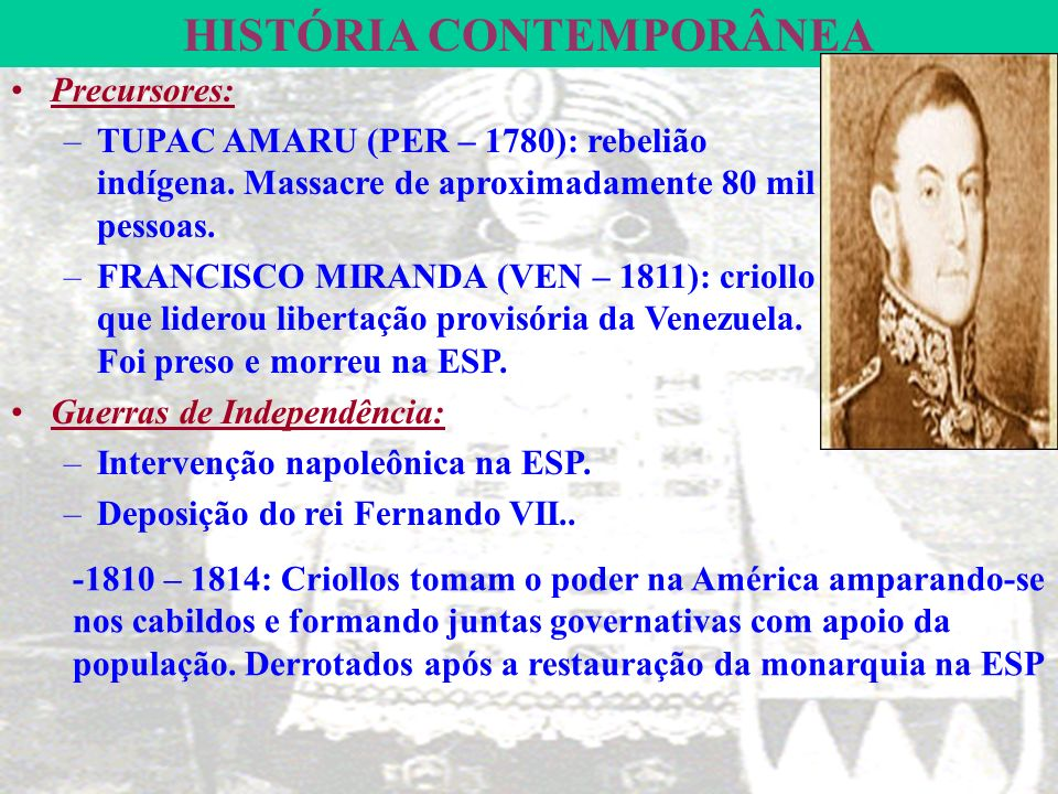 HISTÓRIA CONTEMPORÂNEA Precursores: –TUPAC AMARU (PER – 1780): rebelião indígena.