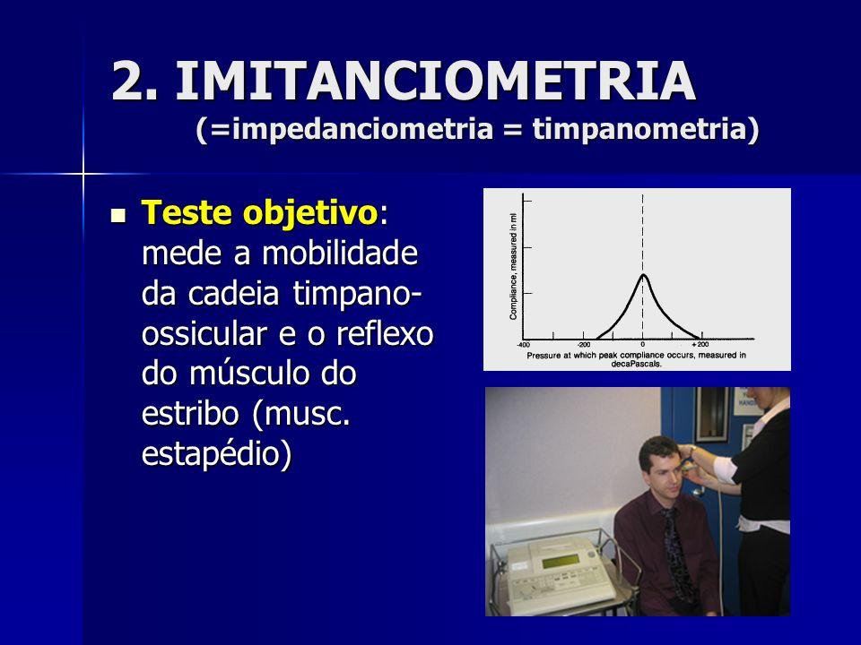 2. IMITANCIOMETRIA (=impedanciometria = timpanometria) Teste objetivo: mede a mobilidade da cadeia timpano- ossicular e o reflexo do músculo do estrib