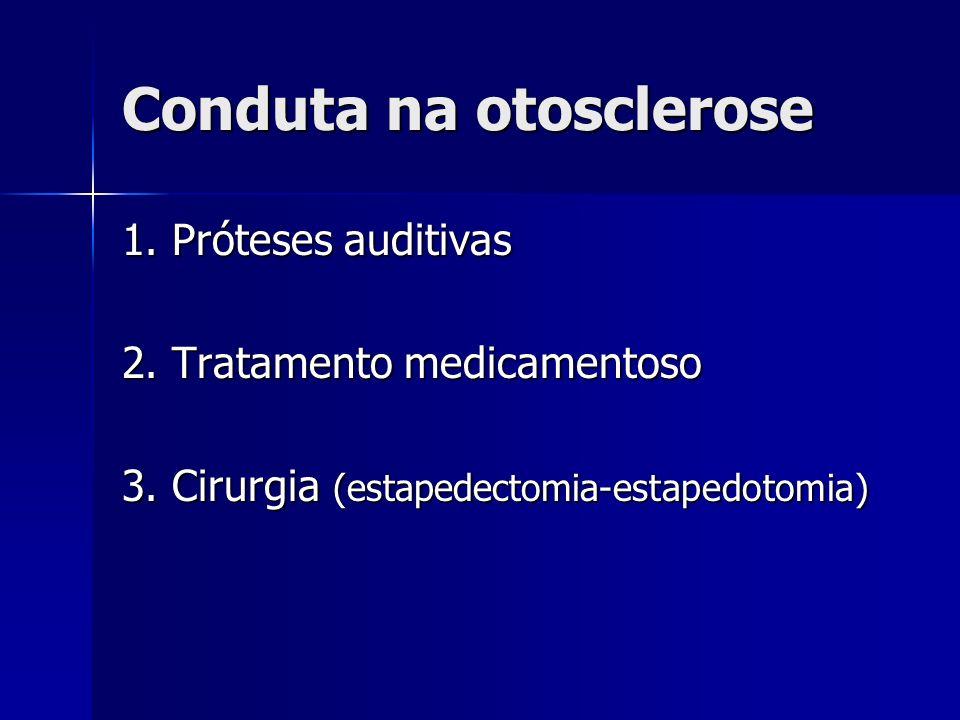 Conduta na otosclerose 1. Próteses auditivas 2. Tratamento medicamentoso 3. Cirurgia (estapedectomia-estapedotomia)