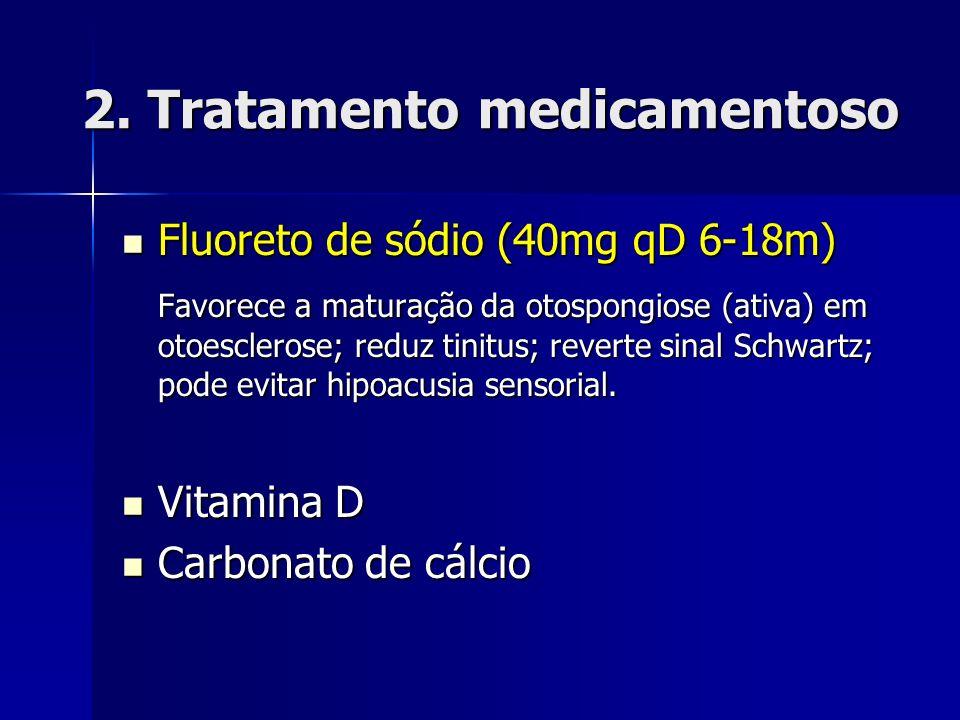 2. Tratamento medicamentoso Fluoreto de sódio (40mg qD 6-18m) Fluoreto de sódio (40mg qD 6-18m) Favorece a maturação da otospongiose (ativa) em otoesc
