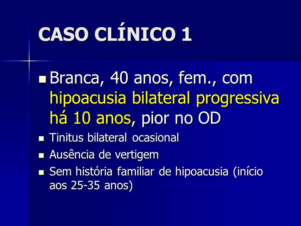 CASO CLÍNICO 1 Branca, 40 anos, fem., com hipoacusia bilateral progressiva há 10 anos, pior no OD Branca, 40 anos, fem., com hipoacusia bilateral prog