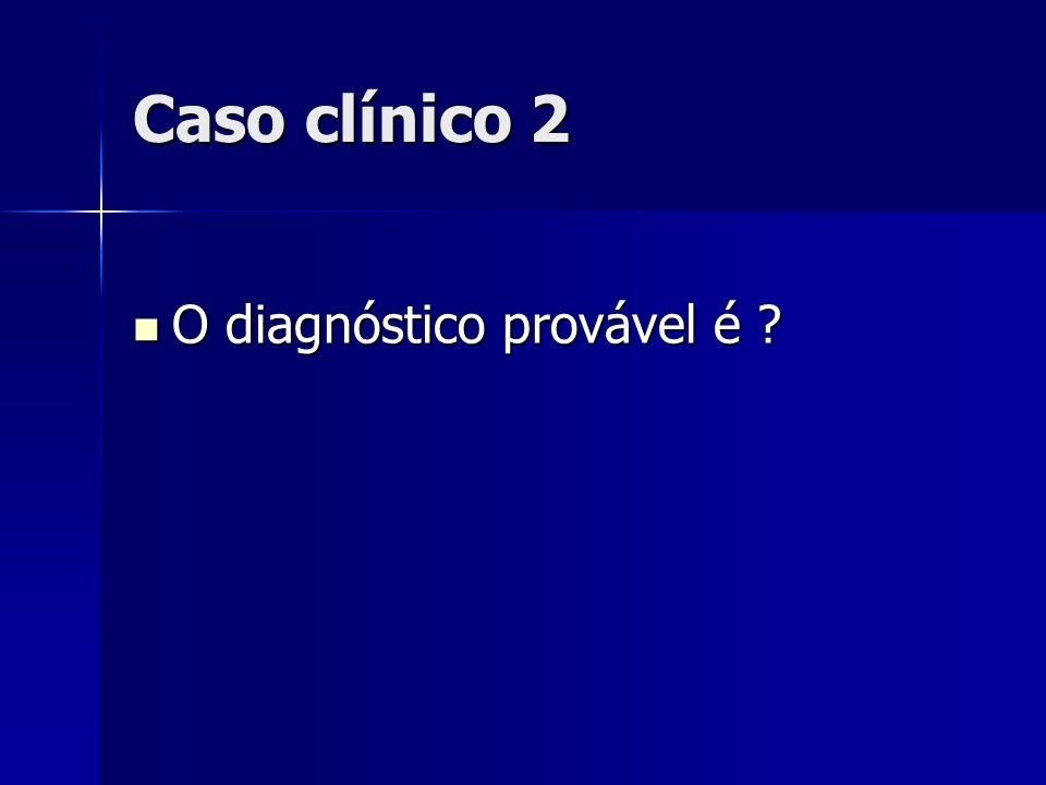 Caso clínico 2 O diagnóstico provável é ? O diagnóstico provável é ?