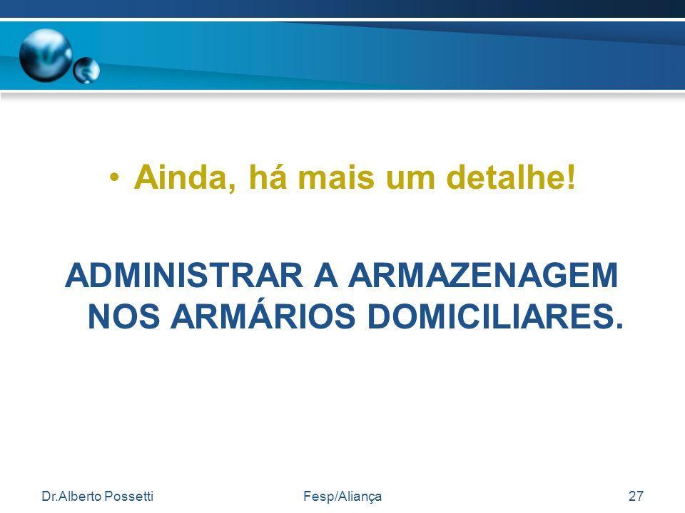 Dr.Alberto PossettiFesp/Aliança27 Ainda, há mais um detalhe! ADMINISTRAR A ARMAZENAGEM NOS ARMÁRIOS DOMICILIARES.