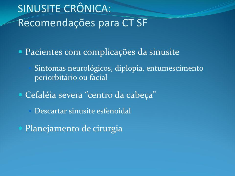 SINUSITE CRÔNICA: Recomendações para CT SF Pacientes com complicações da sinusite Sintomas neurológicos, diplopia, entumescimento periorbitário ou fac