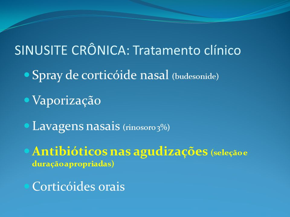 SINUSITE CRÔNICA: Tratamento clínico Spray de corticóide nasal (budesonide) Vaporização Lavagens nasais (rinosoro 3%) Antibióticos nas agudizações (seleção e duração apropriadas) Corticóides orais