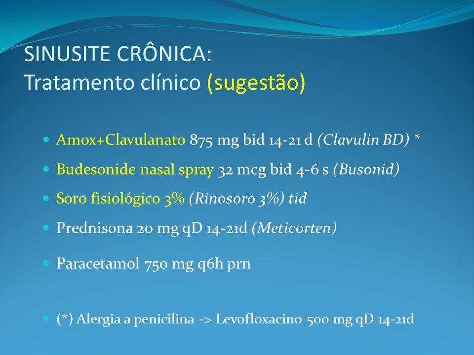 SINUSITE CRÔNICA: Tratamento clínico (sugestão) Amox+Clavulanato 875 mg bid 14-21 d (Clavulin BD) * Budesonide nasal spray 32 mcg bid 4-6 s (Busonid) Soro fisiológico 3% (Rinosoro 3%) tid Prednisona 20 mg qD 14-21d (Meticorten) Paracetamol 750 mg q6h prn (*) Alergia a penicilina -> Levofloxacino 500 mg qD 14-21d
