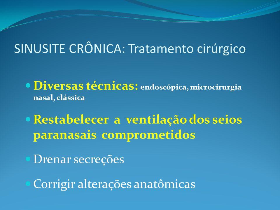SINUSITE CRÔNICA: Tratamento cirúrgico Diversas técnicas: endoscópica, microcirurgia nasal, clássica Restabelecer a ventilação dos seios paranasais comprometidos Drenar secreções Corrigir alterações anatômicas