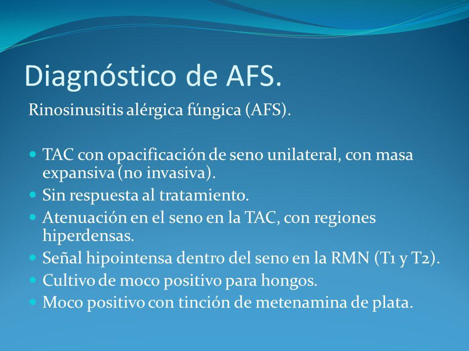 Diagnóstico de AFS. Rinosinusitis alérgica fúngica (AFS). TAC con opacificación de seno unilateral, con masa expansiva (no invasiva). Sin respuesta al