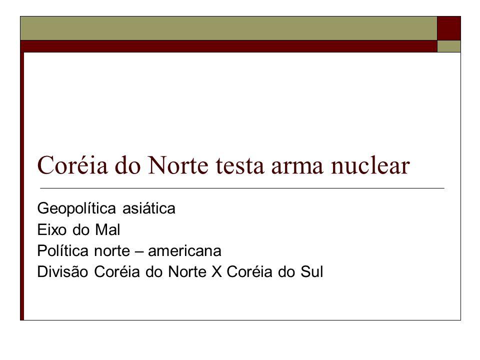 Coréia do Norte testa arma nuclear Geopolítica asiática Eixo do Mal Política norte – americana Divisão Coréia do Norte X Coréia do Sul
