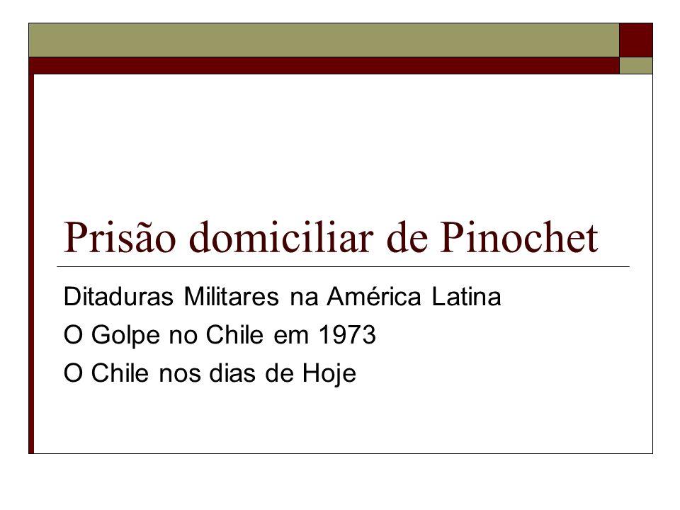 Prisão domiciliar de Pinochet Ditaduras Militares na América Latina O Golpe no Chile em 1973 O Chile nos dias de Hoje