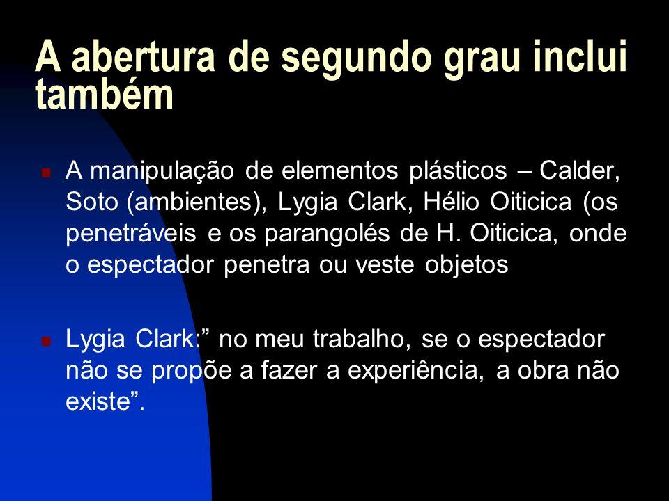 A abertura de segundo grau inclui também A manipulação de elementos plásticos – Calder, Soto (ambientes), Lygia Clark, Hélio Oiticica (os penetráveis