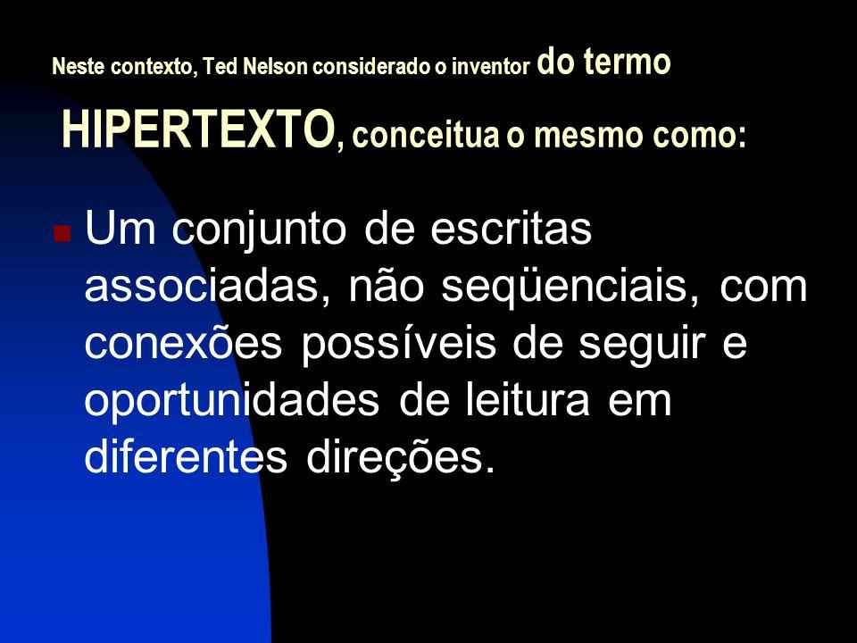 Neste contexto, Ted Nelson considerado o inventor do termo HIPERTEXTO, conceitua o mesmo como: Um conjunto de escritas associadas, não seqüenciais, co