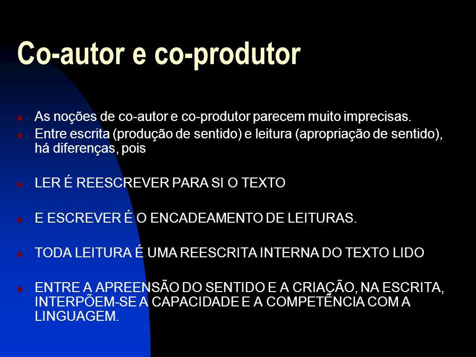 Co-autor e co-produtor As noções de co-autor e co-produtor parecem muito imprecisas. Entre escrita (produção de sentido) e leitura (apropriação de sen