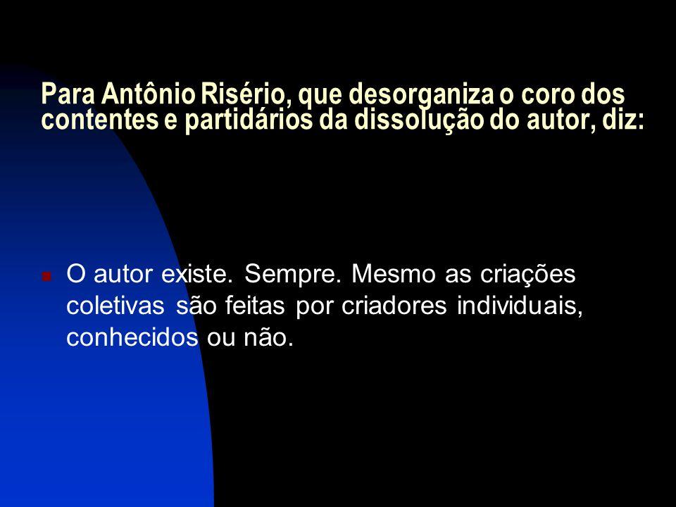 Para Antônio Risério, que desorganiza o coro dos contentes e partidários da dissolução do autor, diz: O autor existe. Sempre. Mesmo as criações coleti