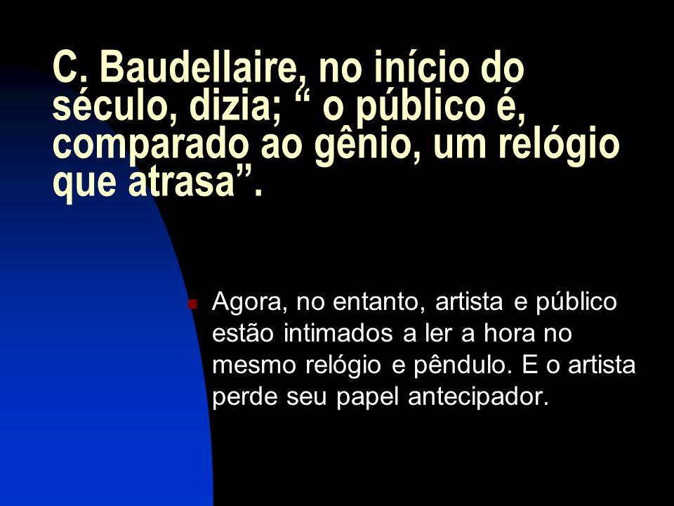 C. Baudellaire, no início do século, dizia; o público é, comparado ao gênio, um relógio que atrasa. Agora, no entanto, artista e público estão intimad