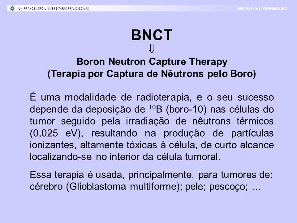 BNCT Boron Neutron Capture Therapy (Terapia por Captura de Nêutrons pelo Boro) É uma modalidade de radioterapia, e o seu sucesso depende da deposição