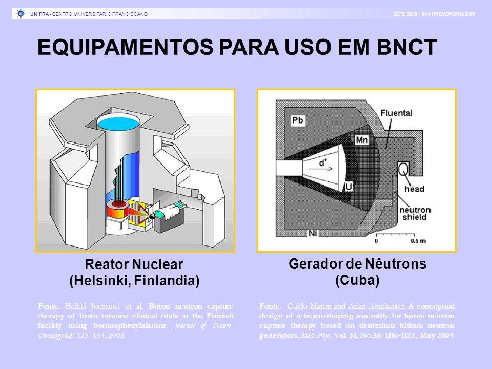 EQUIPAMENTOS PARA USO EM BNCT Gerador de Nêutrons (Cuba) Reator Nuclear (Helsinki, Finlandia) Fonte: Heikki Joensuu1 et al. Boron neutron capture ther