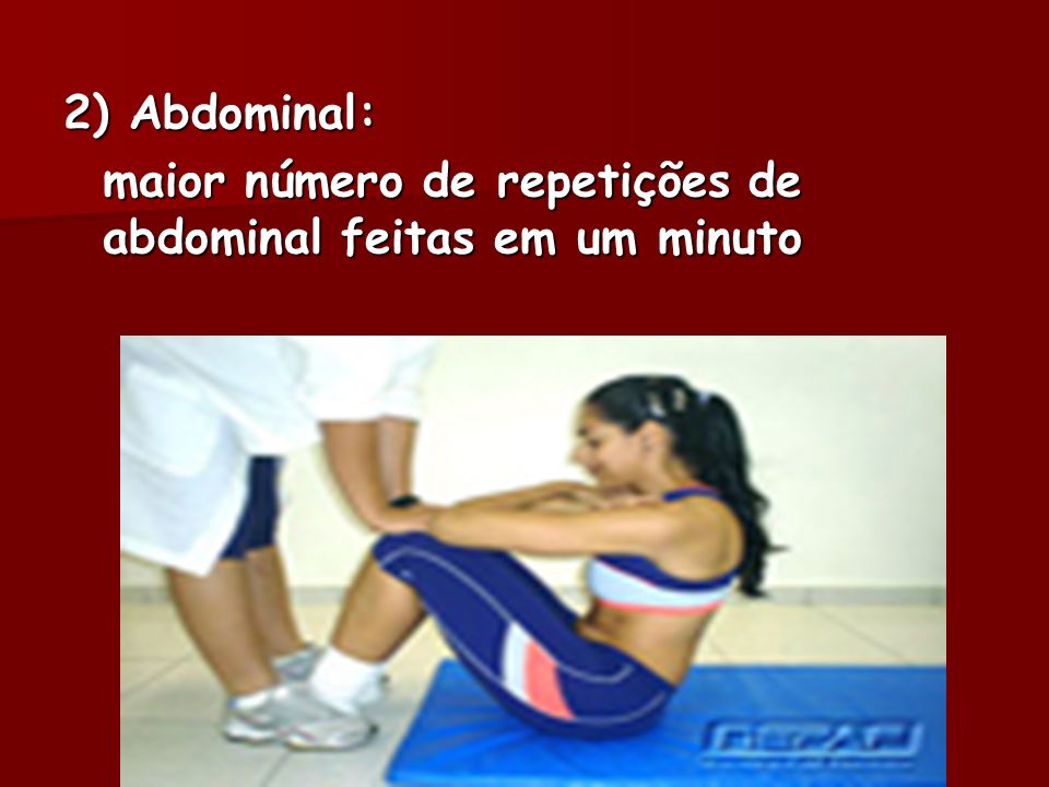 2) Abdominal: maior número de repetições de abdominal feitas em um minuto