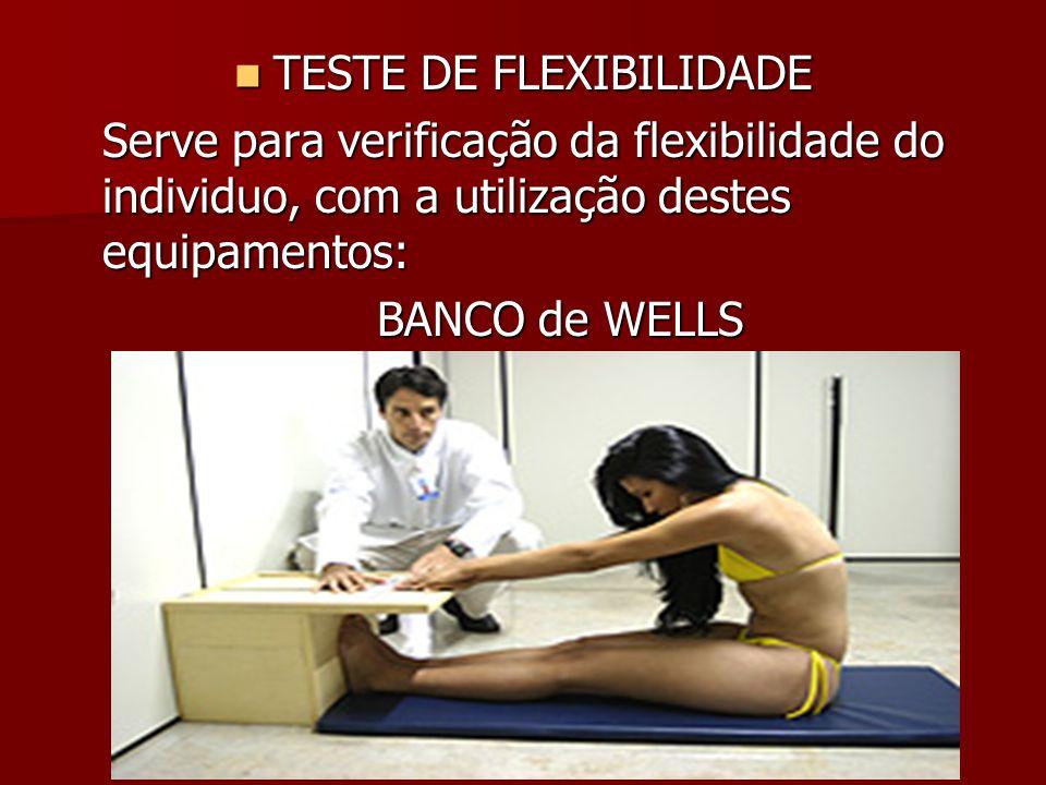 TESTE DE FLEXIBILIDADE TESTE DE FLEXIBILIDADE Serve para verificação da flexibilidade do individuo, com a utilização destes equipamentos: BANCO de WEL