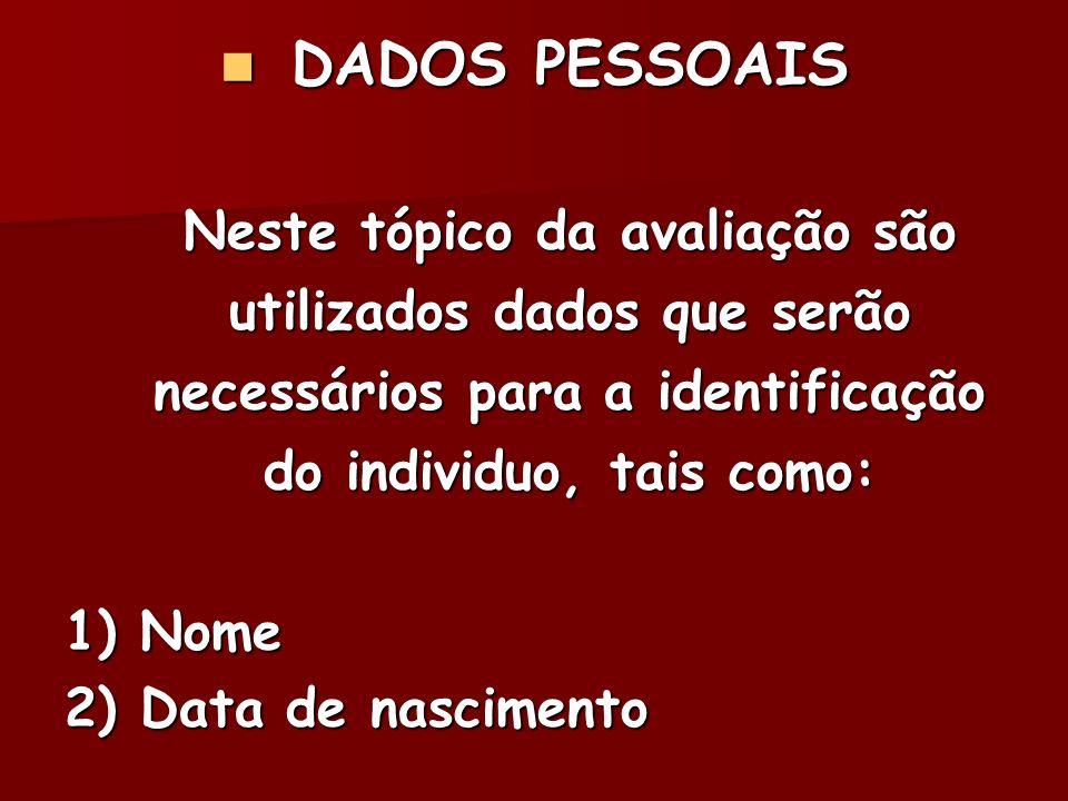 DADOS PESSOAIS DADOS PESSOAIS Neste tópico da avaliação são utilizados dados que serão necessários para a identificação do individuo, tais como: 1) No