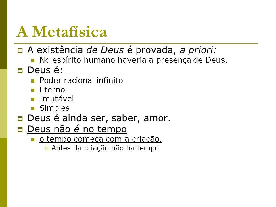 A Metafísica A existência de Deus é provada, a priori: No espírito humano haveria a presença de Deus. Deus é: Poder racional infinito Eterno Imutável