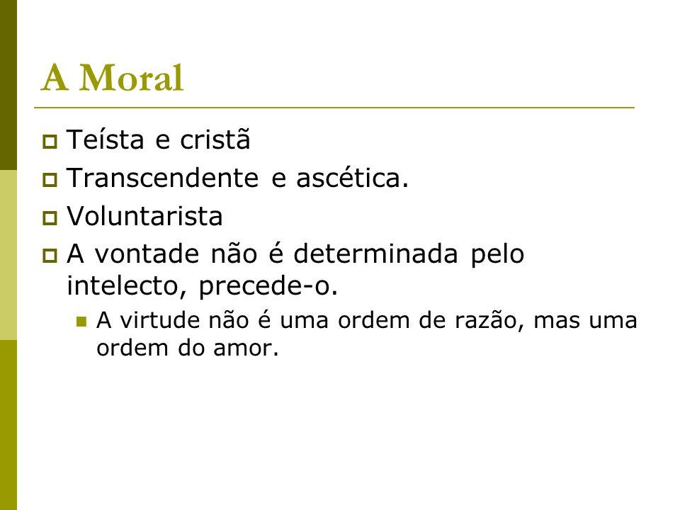 A Moral Teísta e cristã Transcendente e ascética. Voluntarista A vontade não é determinada pelo intelecto, precede-o. A virtude não é uma ordem de raz