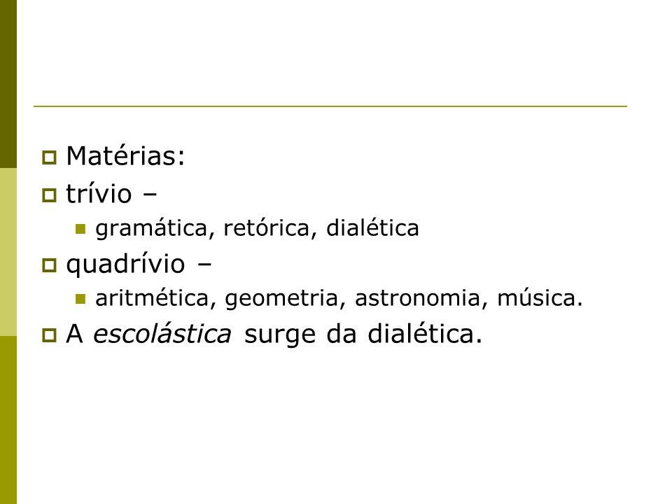 Matérias: trívio – gramática, retórica, dialética quadrívio – aritmética, geometria, astronomia, música. A escolástica surge da dialética.