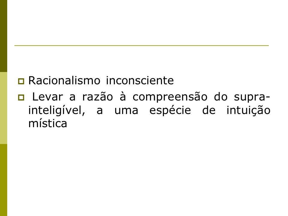 Racionalismo inconsciente Levar a razão à compreensão do supra- inteligível, a uma espécie de intuição mística