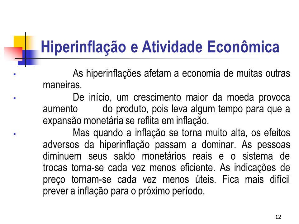 12 Hiperinflação e Atividade Econômica As hiperinflações afetam a economia de muitas outras maneiras. De início, um crescimento maior da moeda provoca