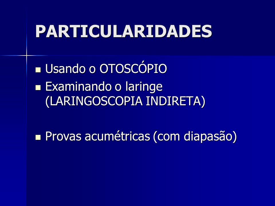 PARTICULARIDADES Usando o OTOSCÓPIO Usando o OTOSCÓPIO Examinando o laringe (LARINGOSCOPIA INDIRETA) Examinando o laringe (LARINGOSCOPIA INDIRETA) Provas acumétricas (com diapasão) Provas acumétricas (com diapasão)