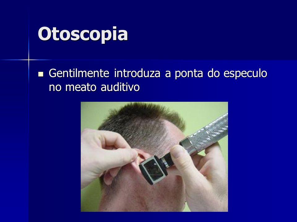 Otoscopia Gentilmente introduza a ponta do especulo no meato auditivo Gentilmente introduza a ponta do especulo no meato auditivo