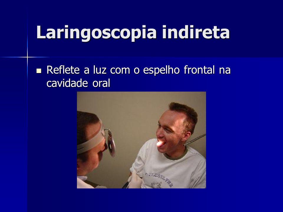 Laringoscopia indireta Reflete a luz com o espelho frontal na cavidade oral Reflete a luz com o espelho frontal na cavidade oral