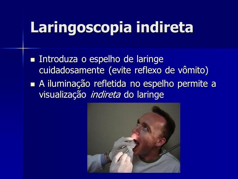 Laringoscopia indireta Introduza o espelho de laringe cuidadosamente (evite reflexo de vômito) Introduza o espelho de laringe cuidadosamente (evite reflexo de vômito) A iluminação refletida no espelho permite a visualização indireta do laringe A iluminação refletida no espelho permite a visualização indireta do laringe