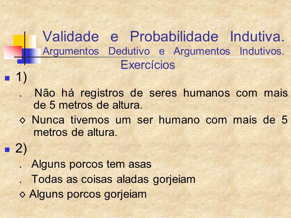 Validade e Probabilidade Indutiva. Argumentos Dedutivo e Argumentos Indutivos. Exercícios 1). Não há registros de seres humanos com mais de 5 metros d