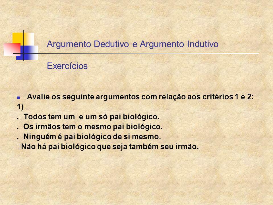 Argumento Dedutivo e Argumento Indutivo Exercícios Avalie os seguinte argumentos com relação aos critérios 1 e 2: 1). Todos tem um e um só pai biológi