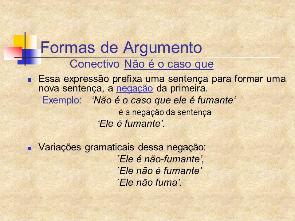 Formas de Argumento Conectivo Não é o caso que Essa expressão prefixa uma sentença para formar uma nova sentença, a negação da primeira. Exemplo: Não