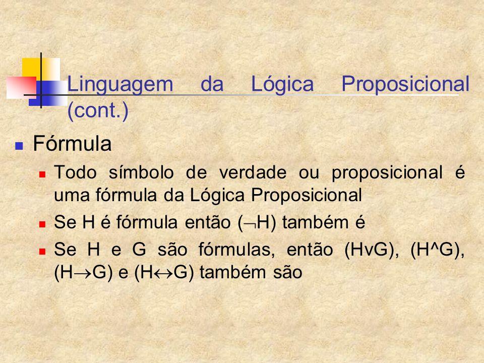 Linguagem da Lógica Proposicional (cont.) Fórmula Todo símbolo de verdade ou proposicional é uma fórmula da Lógica Proposicional Se H é fórmula então