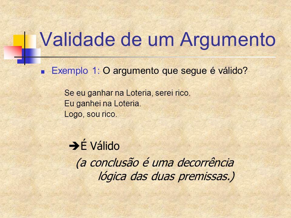 Validade de um Argumento Exemplo 1: O argumento que segue é válido? Se eu ganhar na Loteria, serei rico. Eu ganhei na Loteria. Logo, sou rico. É Válid