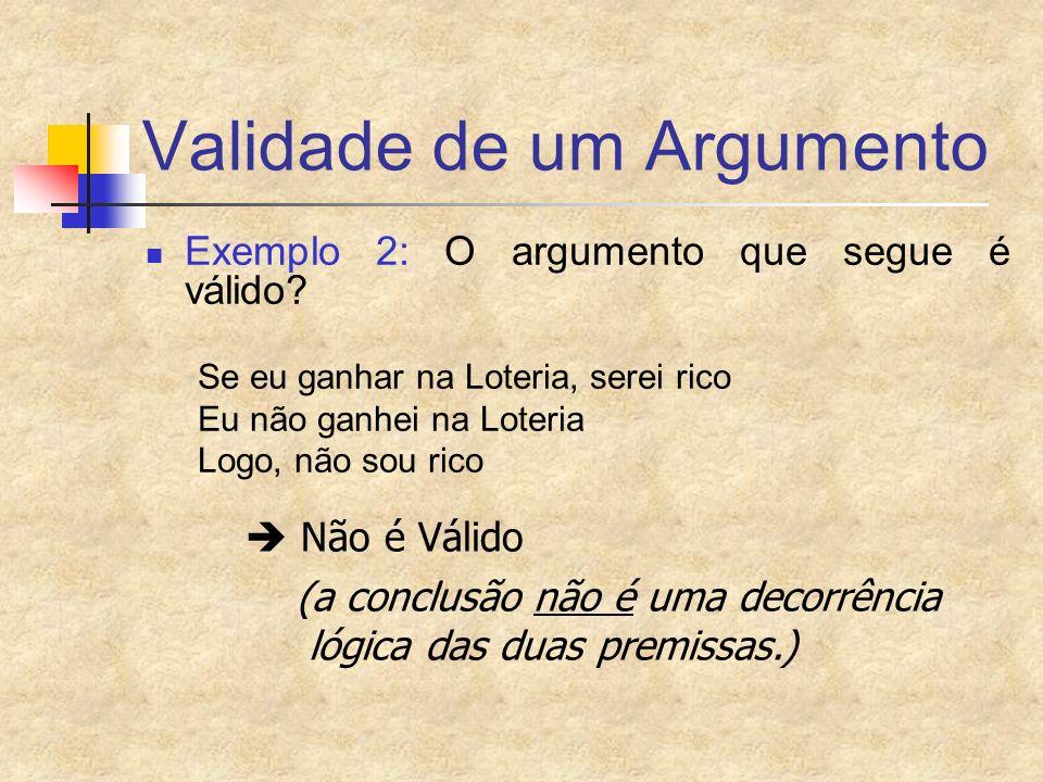Validade de um Argumento Exemplo 2: O argumento que segue é válido? Se eu ganhar na Loteria, serei rico Eu não ganhei na Loteria Logo, não sou rico Nã