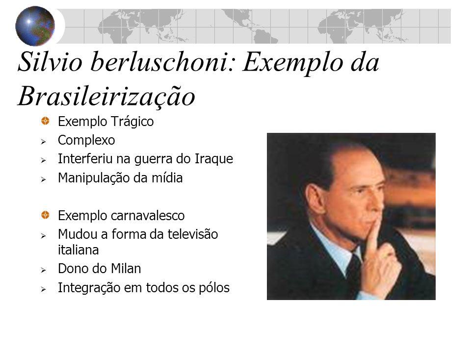 Silvio berluschoni: Exemplo da Brasileirização Exemplo Trágico Complexo Interferiu na guerra do Iraque Manipulação da mídia Exemplo carnavalesco Mudou