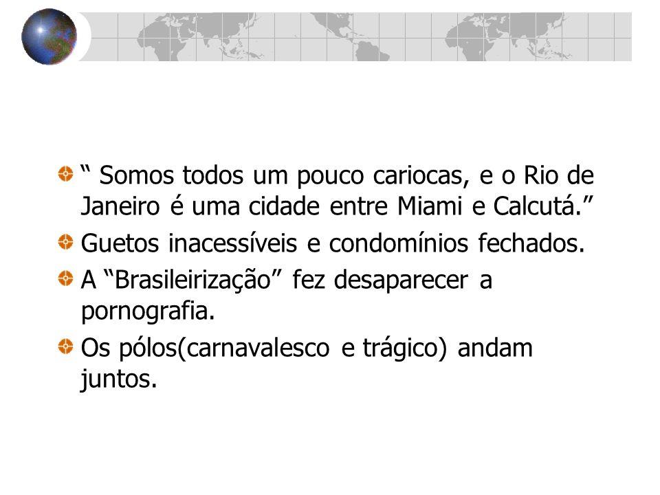 Somos todos um pouco cariocas, e o Rio de Janeiro é uma cidade entre Miami e Calcutá. Guetos inacessíveis e condomínios fechados. A Brasileirização fe