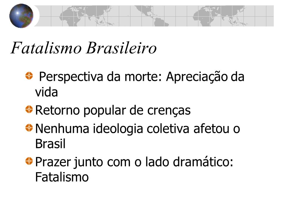 Fatalismo Brasileiro Perspectiva da morte: Apreciação da vida Retorno popular de crenças Nenhuma ideologia coletiva afetou o Brasil Prazer junto com o